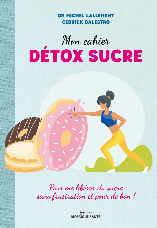 Mon cahier détox sucre, Dr Michel Lallement, Cedrick Balestro, éditions Mosaïque Santé.
