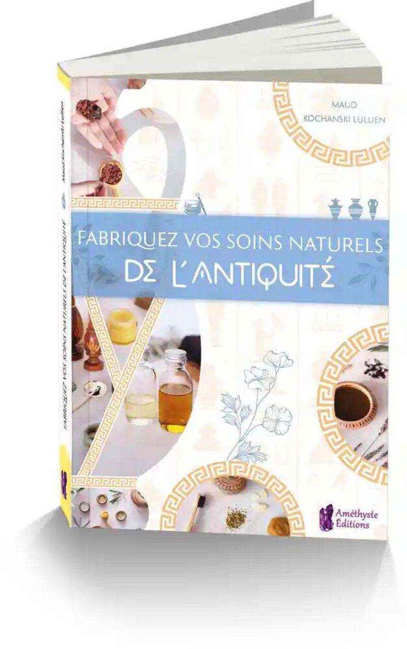 Fabriquez vos soins naturels de l'Antiquité de Maud Kochanski Lullien paru aux éditions Améthyste